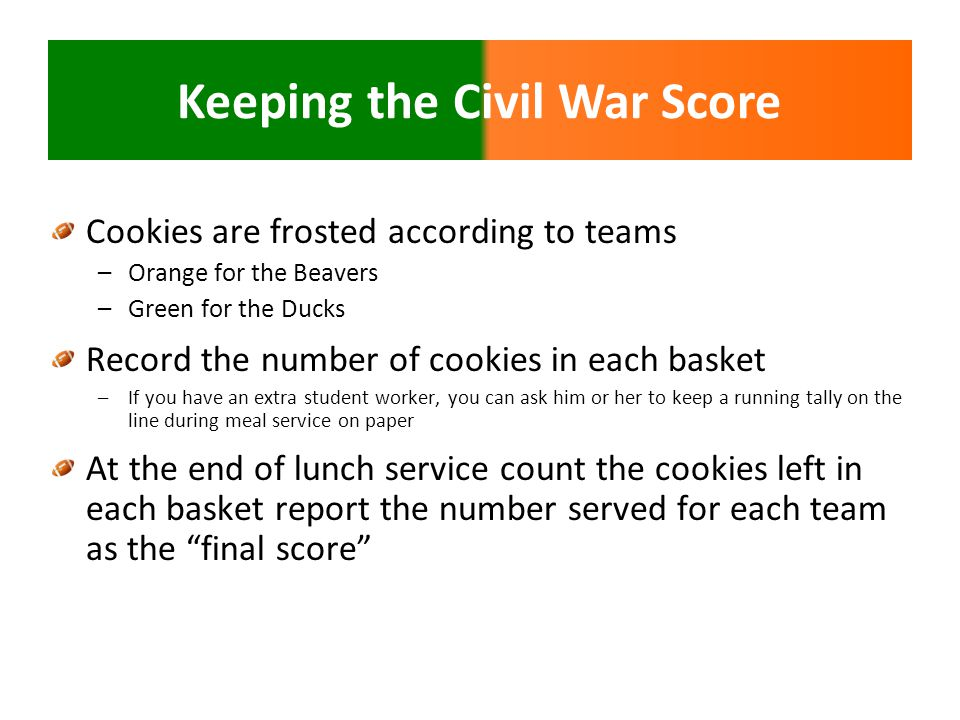 Keeping the Civil War Score Cookies are frosted according to teams –Orange for the Beavers –Green for the Ducks Record the number of cookies in each basket –If you have an extra student worker, you can ask him or her to keep a running tally on the line during meal service on paper At the end of lunch service count the cookies left in each basket report the number served for each team as the final score