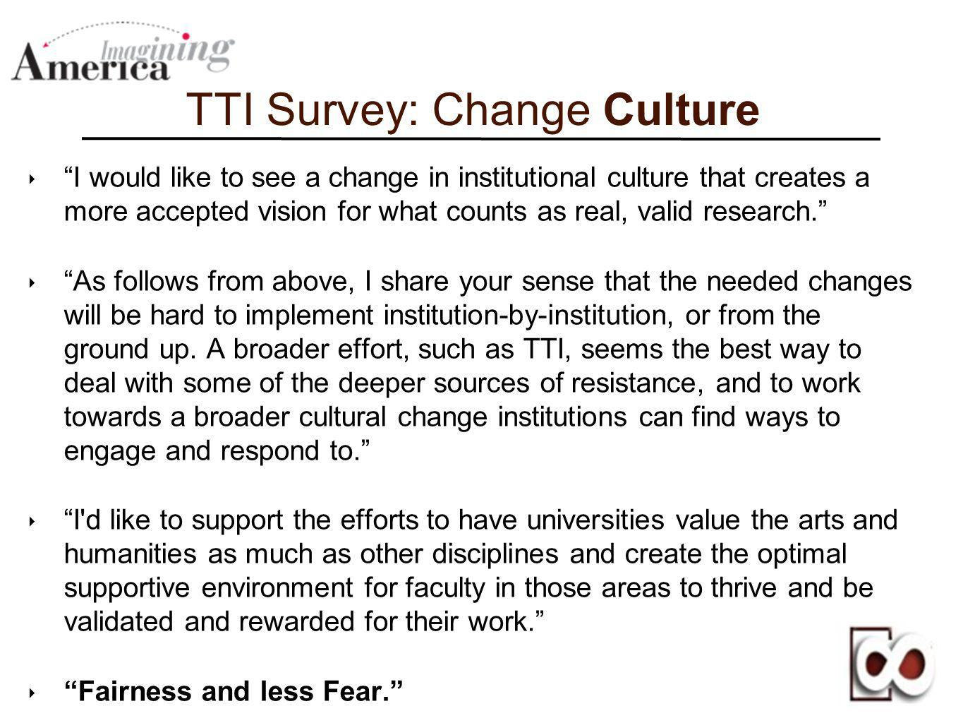 TTI Survey: Change Culture I would like to see a change in institutional culture that creates a more accepted vision for what counts as real, valid re