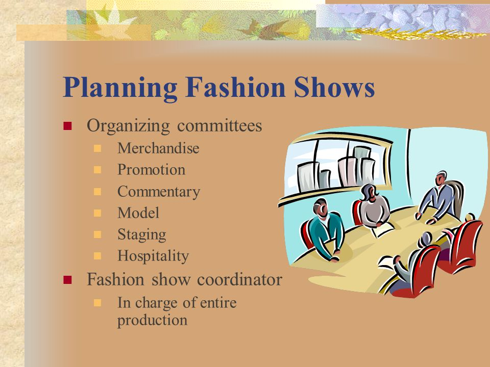 Planning Fashion Shows Organizing committees Merchandise Promotion Commentary Model Staging Hospitality Fashion show coordinator In charge of entire p