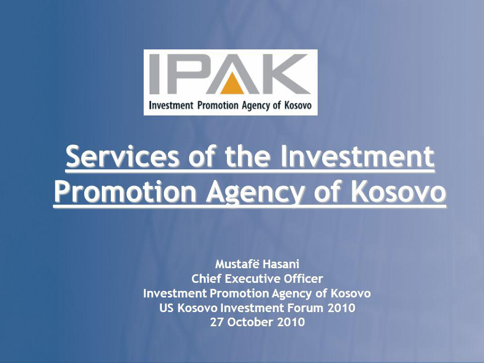 Services of the Investment Promotion Agency of Kosovo Mustafë Hasani Chief Executive Officer Investment Promotion Agency of Kosovo US Kosovo Investment Forum 2010 27 October 2010