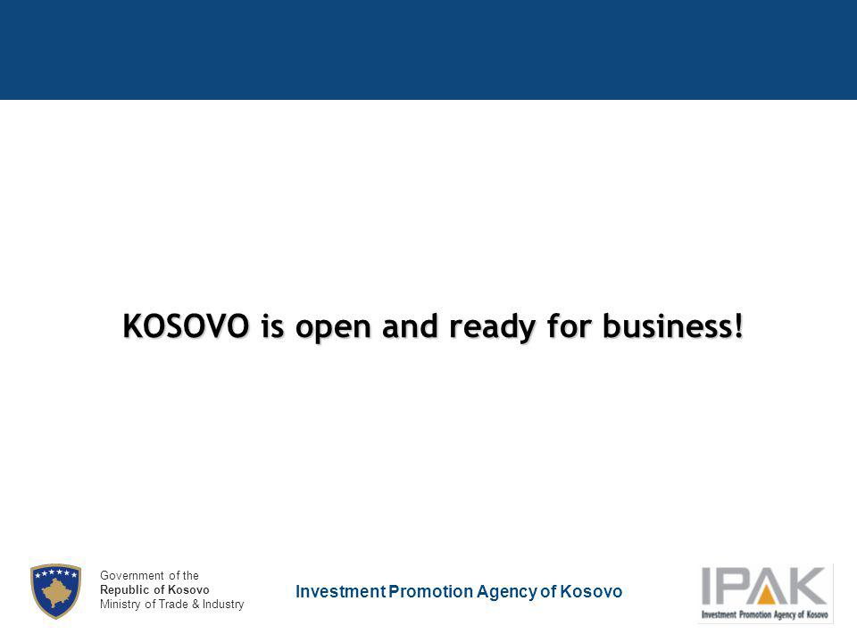 Investment Promotion Agency of Kosovo Government of the Republic of Kosovo Ministry of Trade & Industry KOSOVO is open and ready for business!