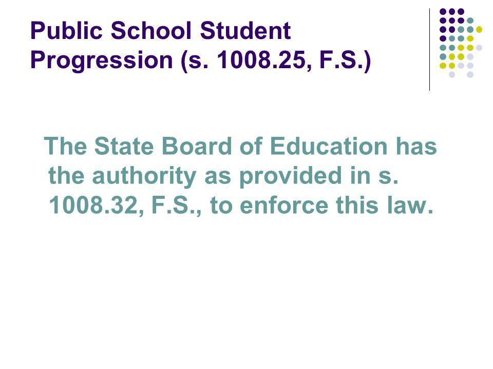 Public School Student Progression (s. 1008.25, F.S.) The State Board of Education has the authority as provided in s. 1008.32, F.S., to enforce this l
