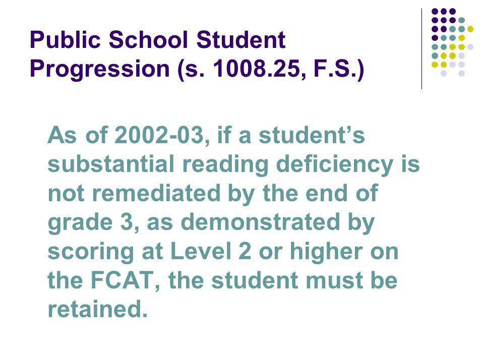 Public School Student Progression (s. 1008.25, F.S.) As of 2002-03, if a students substantial reading deficiency is not remediated by the end of grade