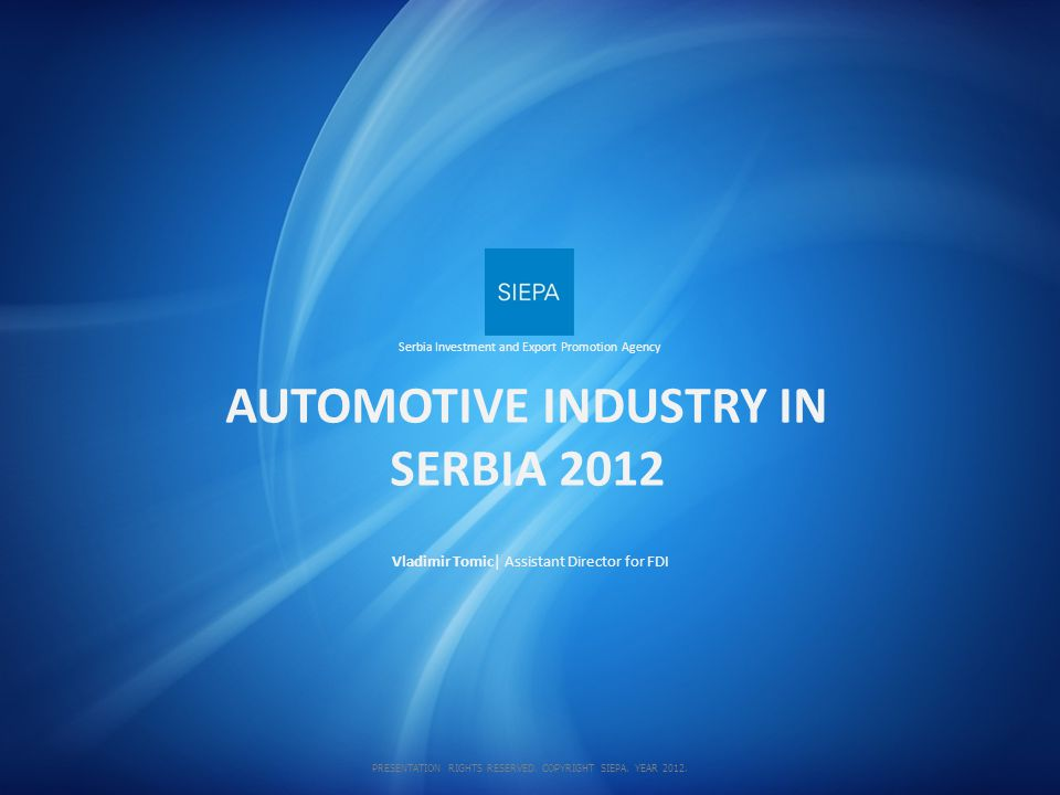 Vladimir Tomic| Assistant Director for FDI AUTOMOTIVE INDUSTRY IN SERBIA 2012 Serbia Investment and Export Promotion Agency PRESENTATION RIGHTS RESERVED.