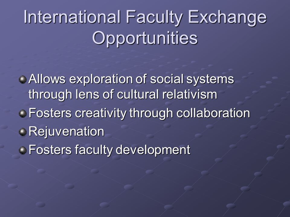 International Faculty Exchange Opportunities Allows exploration of social systems through lens of cultural relativism Fosters creativity through colla