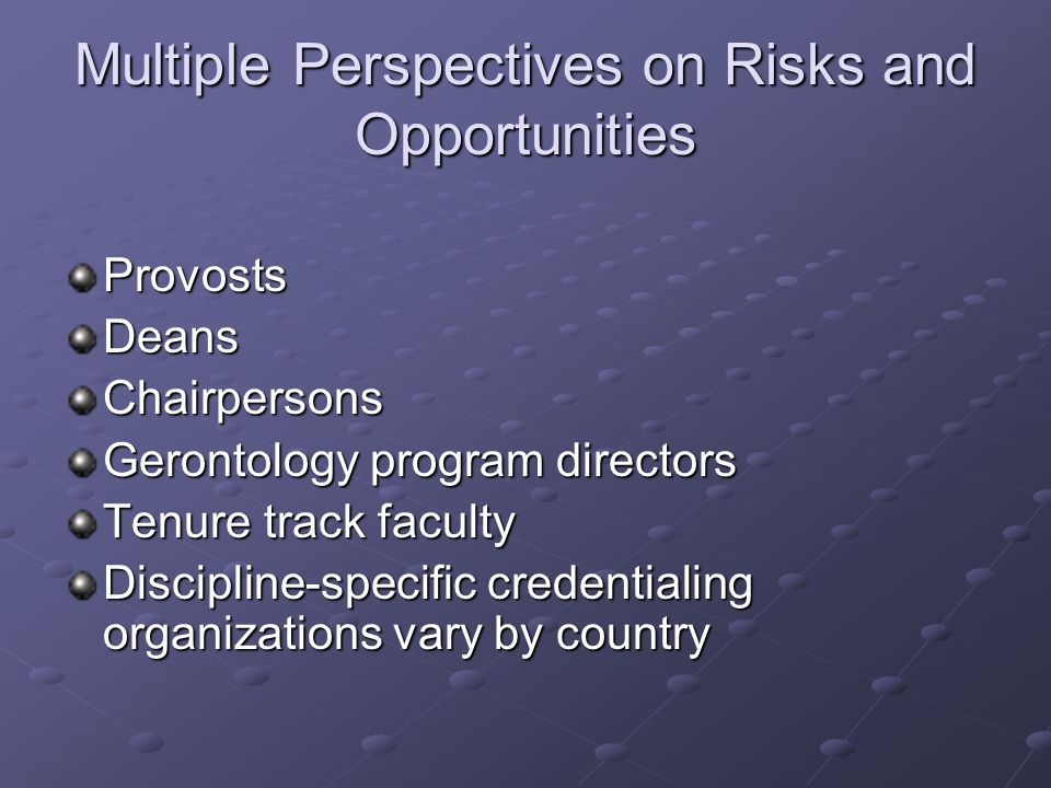 Multiple Perspectives on Risks and Opportunities ProvostsDeansChairpersons Gerontology program directors Tenure track faculty Discipline-specific cred