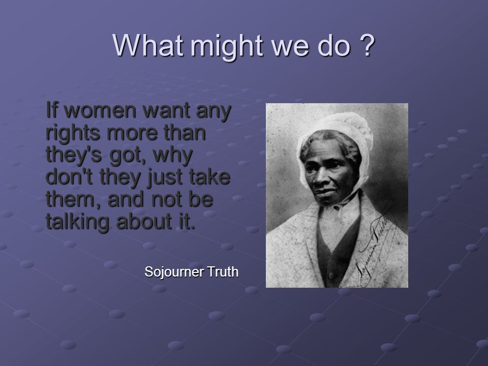 What might we do ? If women want any rights more than they's got, why don't they just take them, and not be talking about it. Sojourner Truth