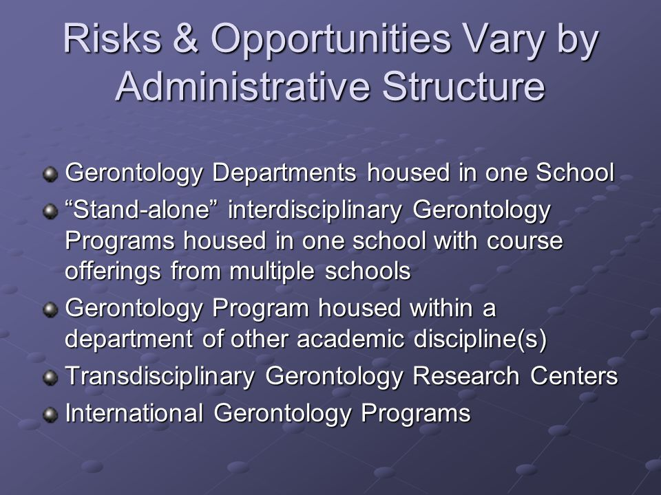 Risks & Opportunities Vary by Administrative Structure Gerontology Departments housed in one School Stand-alone interdisciplinary Gerontology Programs