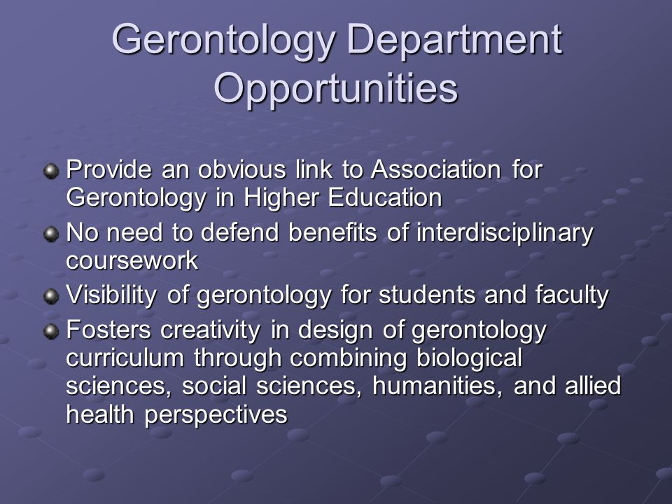 Gerontology Department Opportunities Provide an obvious link to Association for Gerontology in Higher Education No need to defend benefits of interdis