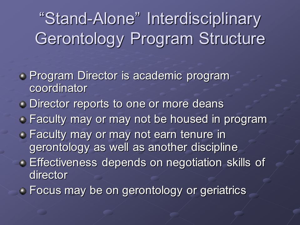 Stand-Alone Interdisciplinary Gerontology Program Structure Program Director is academic program coordinator Director reports to one or more deans Fac