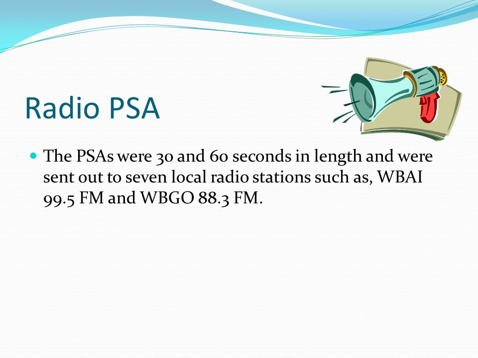 Radio PSA The PSAs were 30 and 60 seconds in length and were sent out to seven local radio stations such as, WBAI 99.5 FM and WBGO 88.3 FM.