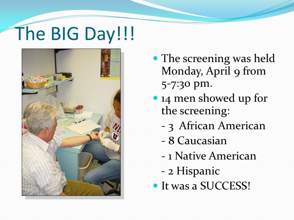 The BIG Day!!! The screening was held Monday, April 9 from 5-7:30 pm. 14 men showed up for the screening: - 3 African American - 8 Caucasian - 1 Nativ