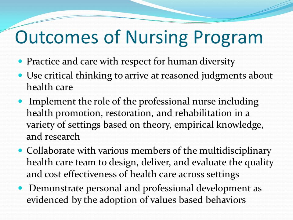 Outcomes of Nursing Program Practice and care with respect for human diversity Use critical thinking to arrive at reasoned judgments about health care