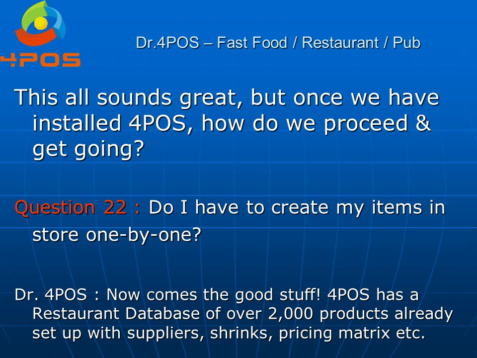 Dr.4POS – Fast Food / Restaurant / Pub This all sounds great, but once we have installed 4POS, how do we proceed & get going? Question 22 : Do I have