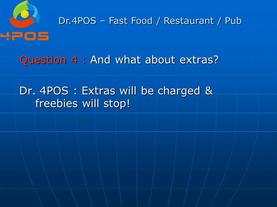 Question 4 : And what about extras? Dr. 4POS : Extras will be charged & freebies will stop! Dr.4POS – Fast Food / Restaurant / Pub