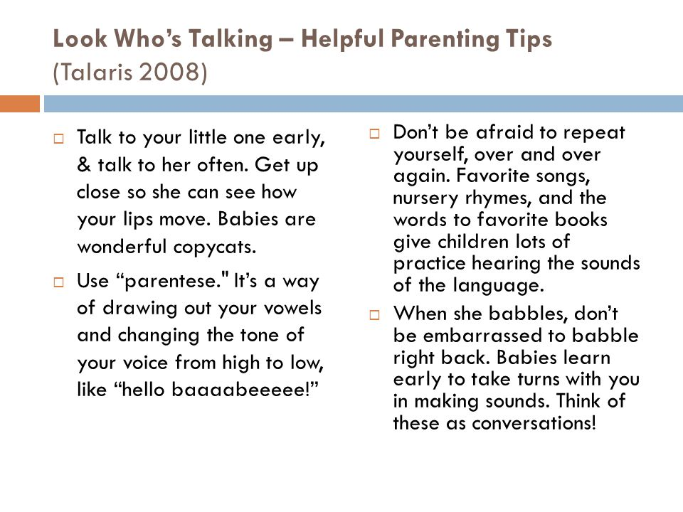 Look Whos Talking – Helpful Parenting Tips (Talaris 2008) Talk to your little one early, & talk to her often. Get up close so she can see how your lip