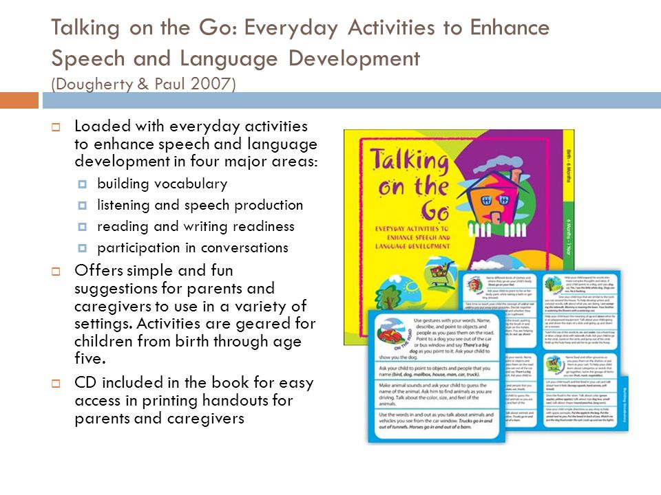 Talking on the Go: Everyday Activities to Enhance Speech and Language Development (Dougherty & Paul 2007) Loaded with everyday activities to enhance s