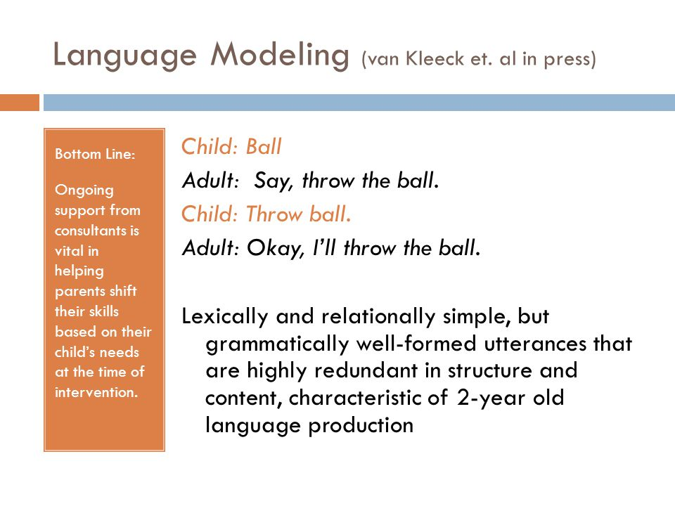 Language Modeling (van Kleeck et. al in press) Bottom Line: Ongoing support from consultants is vital in helping parents shift their skills based on t