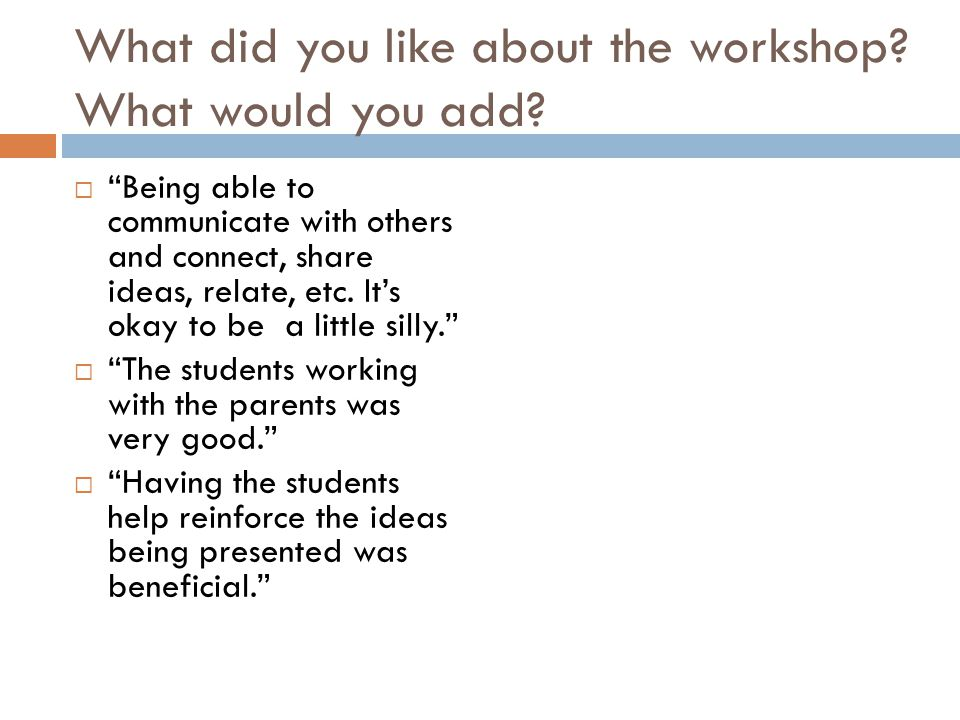 What did you like about the workshop? What would you add? Being able to communicate with others and connect, share ideas, relate, etc. Its okay to be