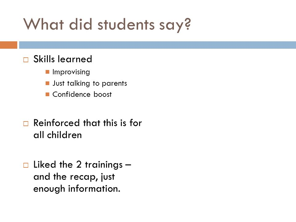 What did students say? Skills learned Improvising Just talking to parents Confidence boost Reinforced that this is for all children Liked the 2 traini