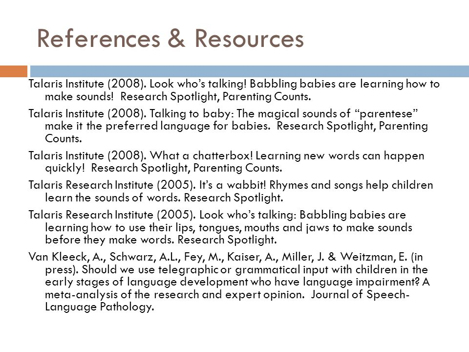 References & Resources Talaris Institute (2008). Look whos talking! Babbling babies are learning how to make sounds! Research Spotlight, Parenting Cou