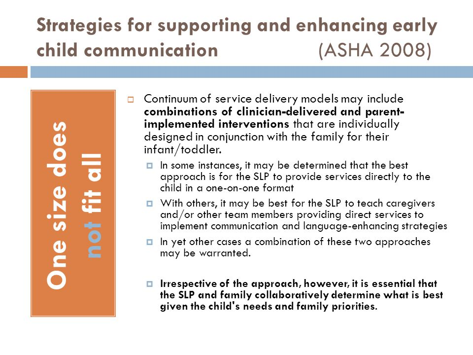 Collaborative partnership with the family and other team members (ASHA 2008) Engages Implements Joins Embeds Consults Monitors The SLP selects among the available approaches and strategies, provides direct implementation of intervention, shares information and resources, offers information to family members to enhance informed decision making, and implements practices that enhance family confidence and competence.