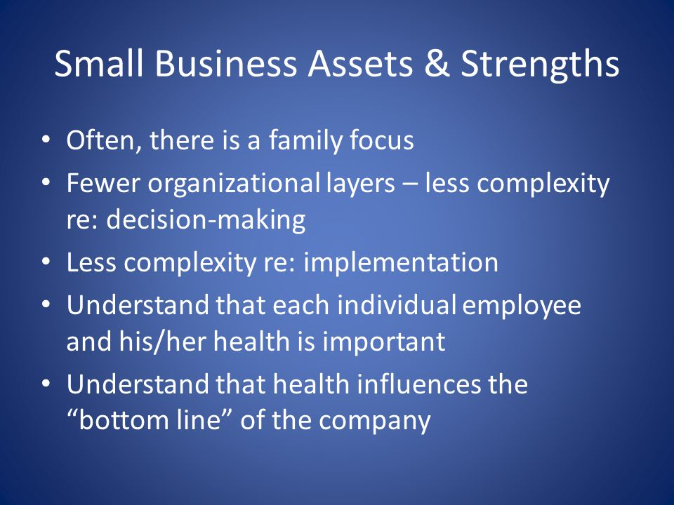 Small Business Assets & Strengths Often, there is a family focus Fewer organizational layers – less complexity re: decision-making Less complexity re: implementation Understand that each individual employee and his/her health is important Understand that health influences the bottom line of the company