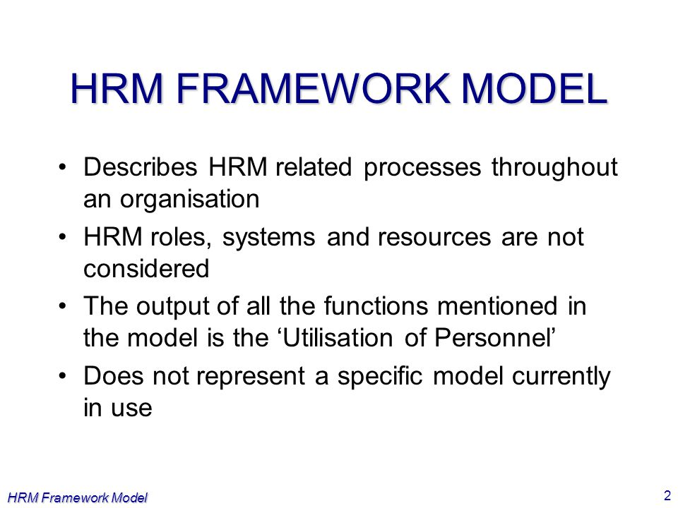 HRM Framework Model 2 HRM FRAMEWORK MODEL Describes HRM related processes throughout an organisation HRM roles, systems and resources are not consider
