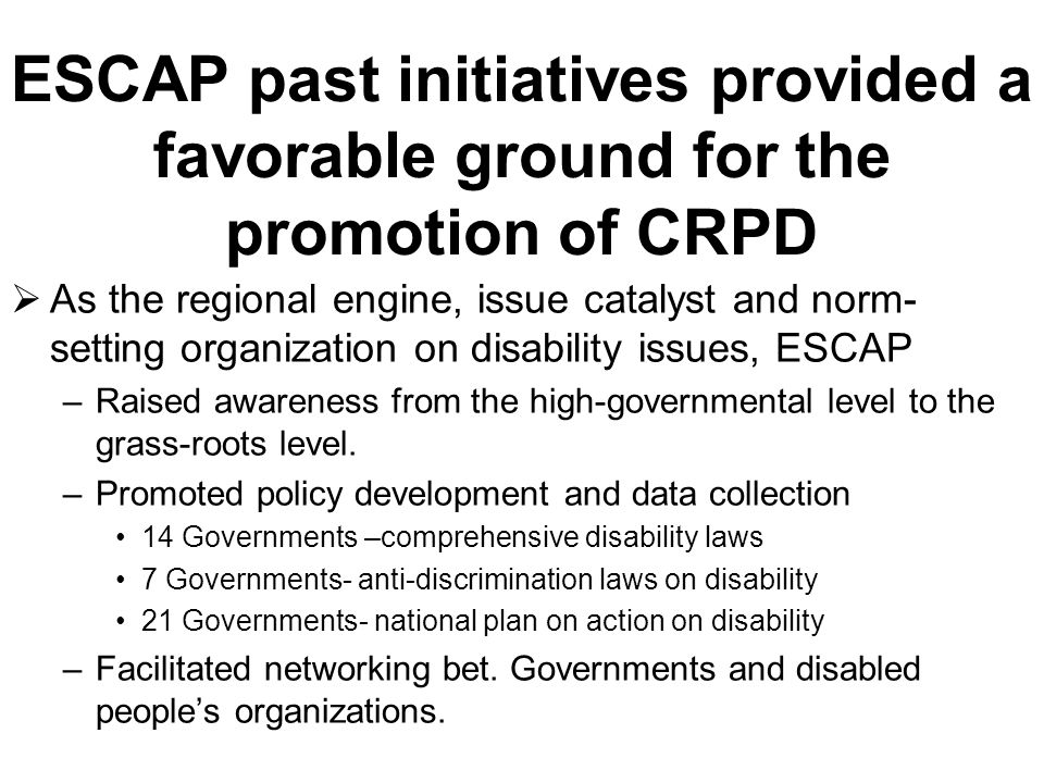 ESCAP past initiatives provided a favorable ground for the promotion of CRPD As the regional engine, issue catalyst and norm- setting organization on disability issues, ESCAP –Raised awareness from the high-governmental level to the grass-roots level.