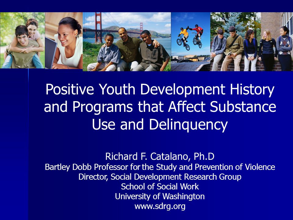 Positive Youth Development History and Programs that Affect Substance Use and Delinquency Richard F. Catalano, Ph.D Bartley Dobb Professor for the Stu