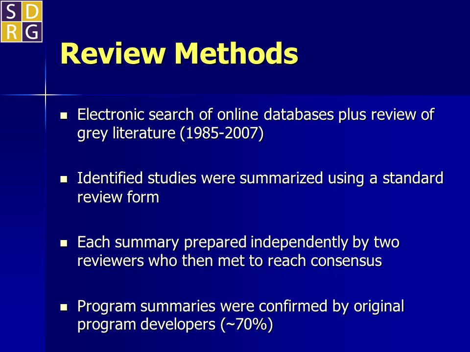 Review Methods Electronic search of online databases plus review of grey literature (1985-2007) Electronic search of online databases plus review of grey literature (1985-2007) Identified studies were summarized using a standard review form Identified studies were summarized using a standard review form Each summary prepared independently by two reviewers who then met to reach consensus Each summary prepared independently by two reviewers who then met to reach consensus Program summaries were confirmed by original program developers ( ~ 70%) Program summaries were confirmed by original program developers ( ~ 70%)