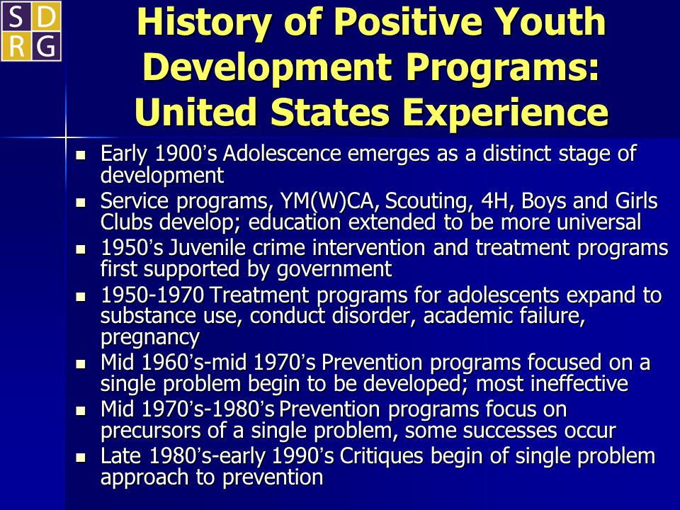 History of Positive Youth Development Programs: United States Experience Early 1900s Adolescence emerges as a distinct stage of development Early 1900s Adolescence emerges as a distinct stage of development Service programs, YM(W)CA, Scouting, 4H, Boys and Girls Clubs develop; education extended to be more universal Service programs, YM(W)CA, Scouting, 4H, Boys and Girls Clubs develop; education extended to be more universal 1950s Juvenile crime intervention and treatment programs first supported by government 1950s Juvenile crime intervention and treatment programs first supported by government 1950-1970 Treatment programs for adolescents expand to substance use, conduct disorder, academic failure, pregnancy 1950-1970 Treatment programs for adolescents expand to substance use, conduct disorder, academic failure, pregnancy Mid 1960s-mid 1970s Prevention programs focused on a single problem begin to be developed; most ineffective Mid 1960s-mid 1970s Prevention programs focused on a single problem begin to be developed; most ineffective Mid 1970s-1980s Prevention programs focus on precursors of a single problem, some successes occur Mid 1970s-1980s Prevention programs focus on precursors of a single problem, some successes occur Late 1980s-early 1990s Critiques begin of single problem approach to prevention Late 1980s-early 1990s Critiques begin of single problem approach to prevention