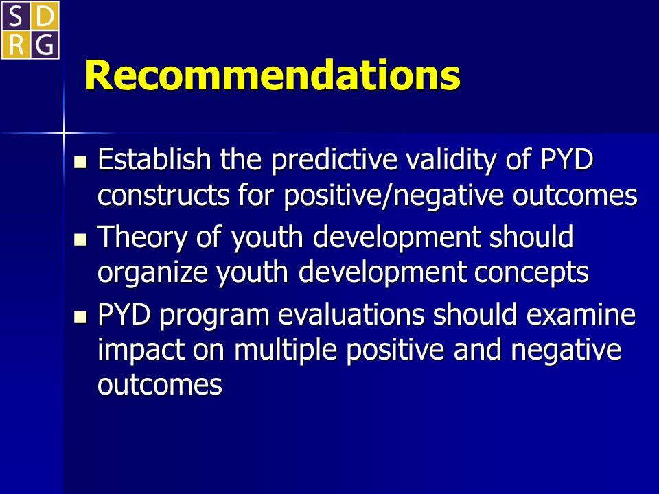 Recommendations Establish the predictive validity of PYD constructs for positive/negative outcomes Establish the predictive validity of PYD constructs for positive/negative outcomes Theory of youth development should organize youth development concepts Theory of youth development should organize youth development concepts PYD program evaluations should examine impact on multiple positive and negative outcomes PYD program evaluations should examine impact on multiple positive and negative outcomes