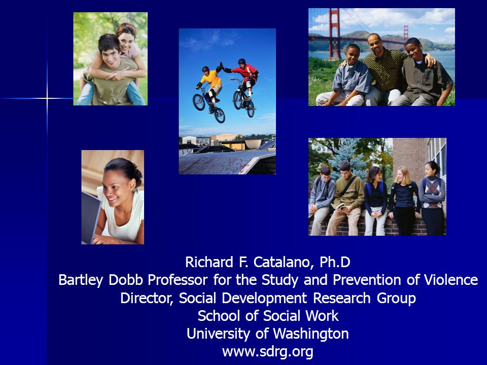 Richard F. Catalano, Ph.D Bartley Dobb Professor for the Study and Prevention of Violence Director, Social Development Research Group School of Social