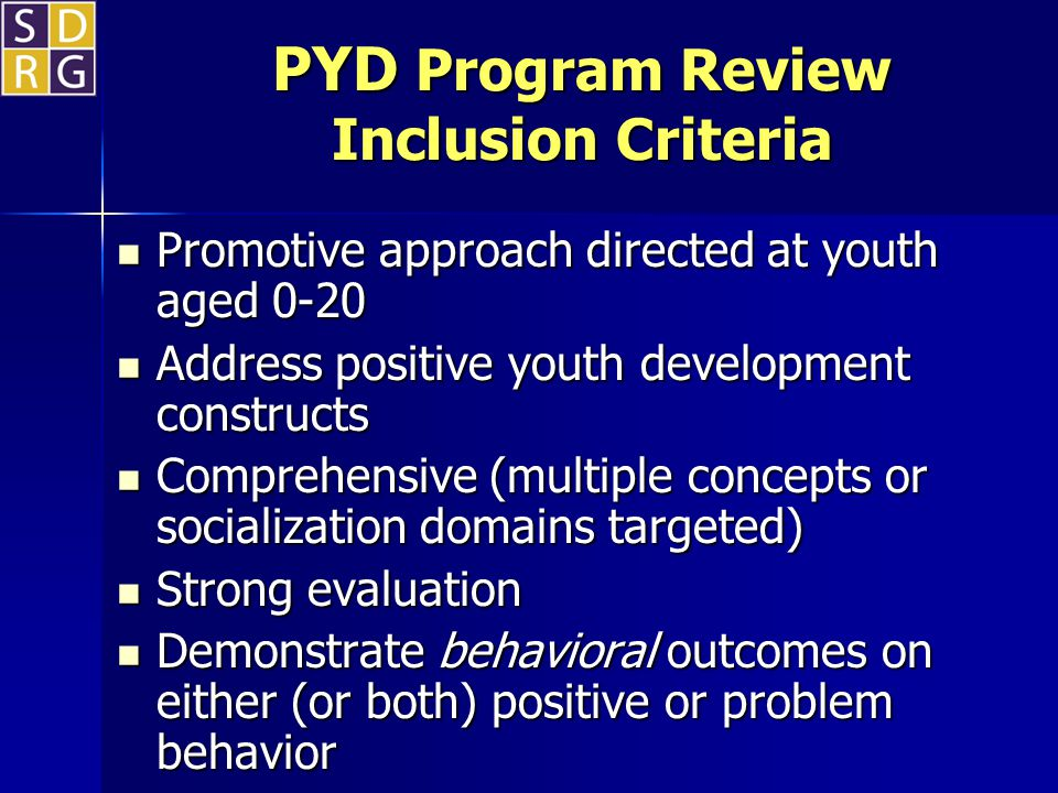 PYD Program Review Inclusion Criteria Promotive approach directed at youth aged 0-20 Promotive approach directed at youth aged 0-20 Address positive youth development constructs Address positive youth development constructs Comprehensive (multiple concepts or socialization domains targeted) Comprehensive (multiple concepts or socialization domains targeted) Strong evaluation Strong evaluation Demonstrate behavioral outcomes on either (or both) positive or problem behavior Demonstrate behavioral outcomes on either (or both) positive or problem behavior