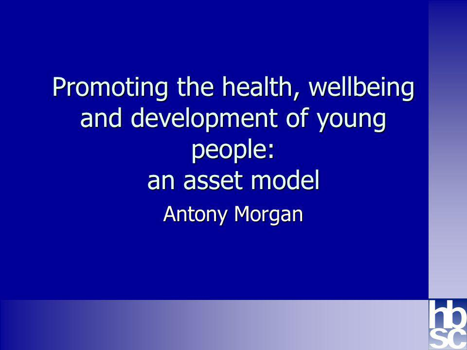 Promoting the health, wellbeing and development of young people: an asset model Antony Morgan