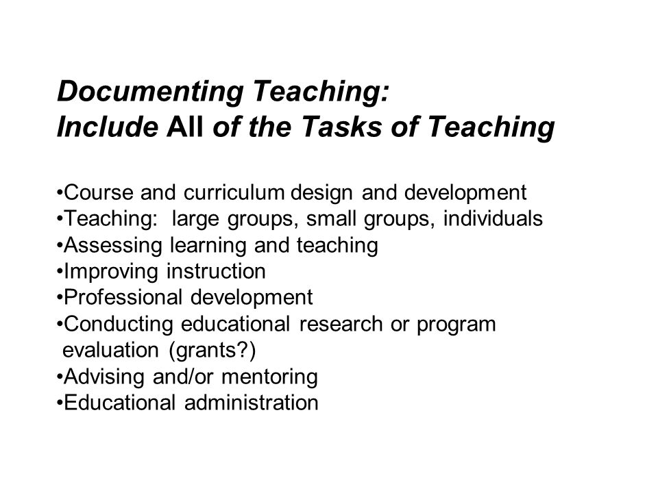 Documenting Teaching: Include All of the Tasks of Teaching Course and curriculum design and development Teaching: large groups, small groups, individu