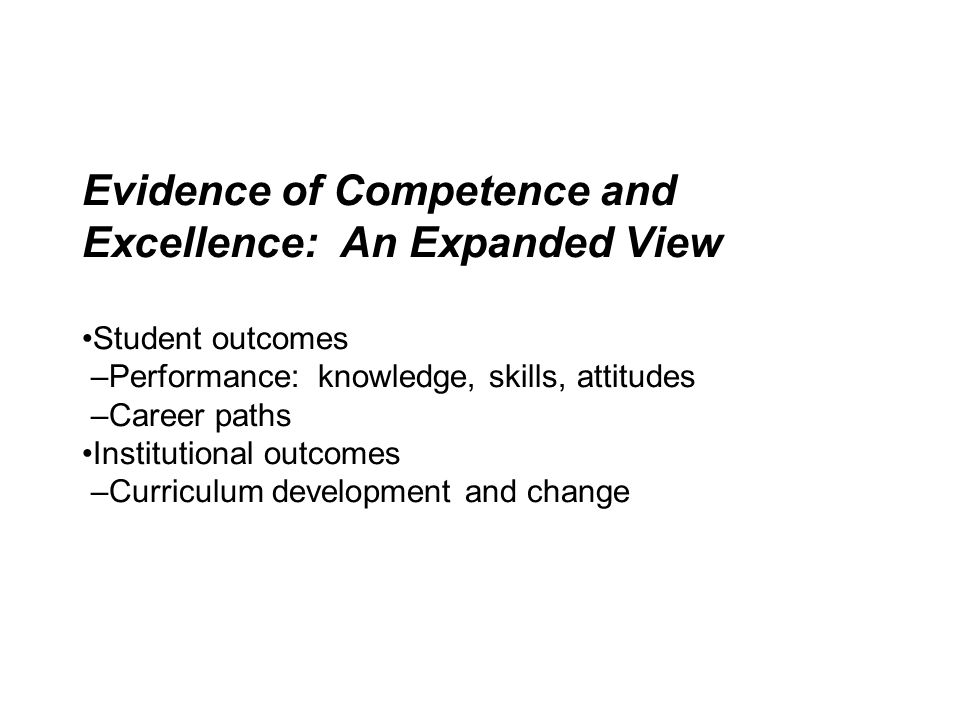 Evidence of Competence and Excellence: An Expanded View Student outcomes –Performance: knowledge, skills, attitudes –Career paths Institutional outcom