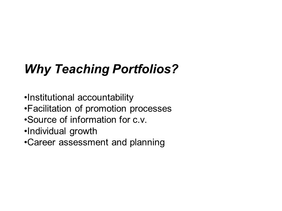 Why Teaching Portfolios? Institutional accountability Facilitation of promotion processes Source of information for c.v. Individual growth Career asse