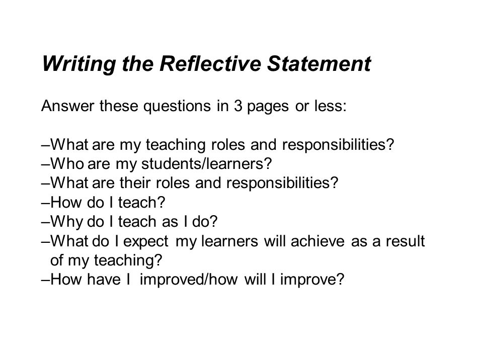 Writing the Reflective Statement Answer these questions in 3 pages or less: –What are my teaching roles and responsibilities? –Who are my students/lea