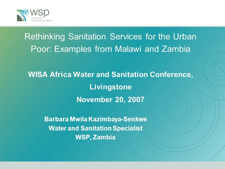 Rethinking Sanitation Services for the Urban Poor: Examples from Malawi and Zambia WISA Africa Water and Sanitation Conference, Livingstone November 20, 2007 Barbara Mwila Kazimbaya-Senkwe Water and Sanitation Specialist WSP, Zambia