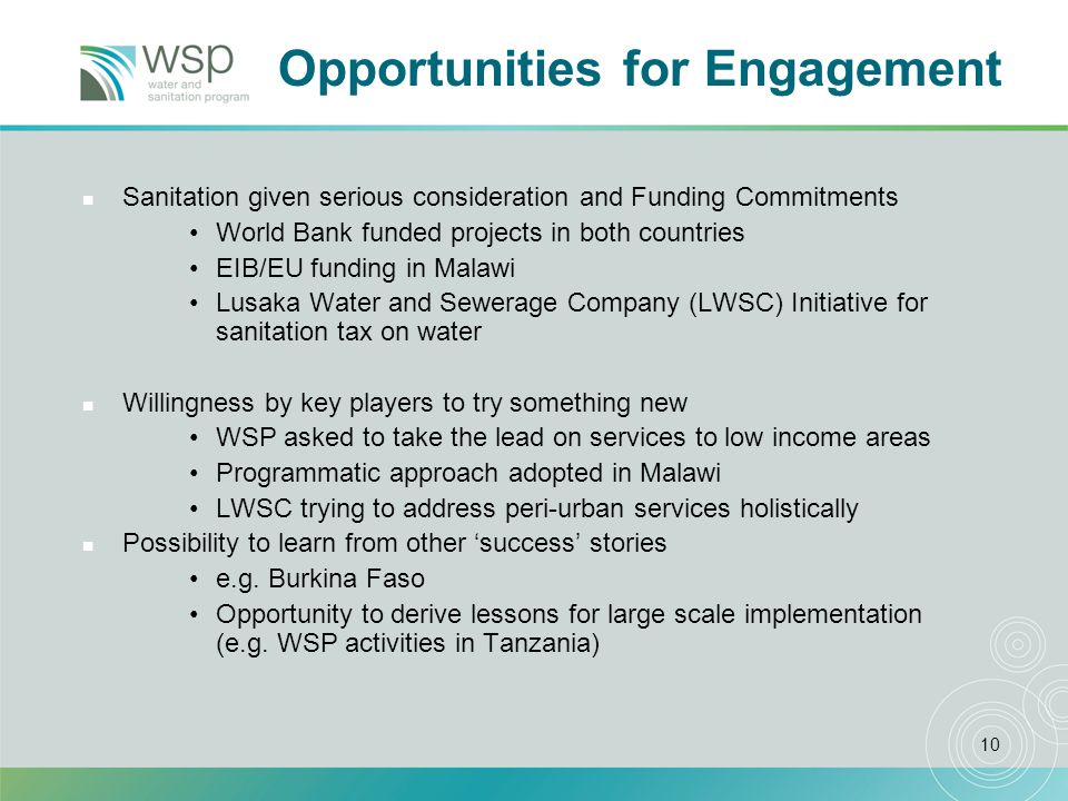 10 Opportunities for Engagement n Sanitation given serious consideration and Funding Commitments World Bank funded projects in both countries EIB/EU funding in Malawi Lusaka Water and Sewerage Company (LWSC) Initiative for sanitation tax on water n Willingness by key players to try something new WSP asked to take the lead on services to low income areas Programmatic approach adopted in Malawi LWSC trying to address peri-urban services holistically n Possibility to learn from other success stories e.g.