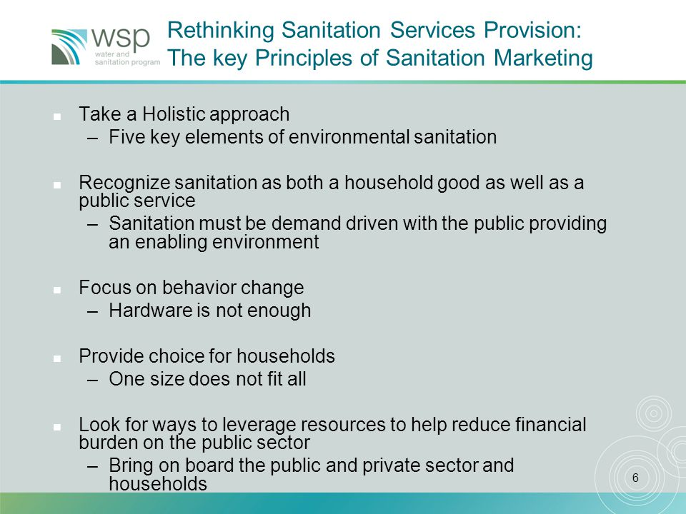 7 SANITATION Sustainable, Effective, Efficient Hardware Latrines/Pour flush toilets Dump sites Software Sanitation promotion/marketing Hygiene promotion Enabling Environment for Scaling Up Public awareness and demand Political leadership National Sanitation policies Clear institutional responsibility Resources & Finance Financing strategies for sanitation Financial sources Investment Plan Environmental Sanitation: Five Key Elements Environmental Sustainability Water quality/resource management Regulations and enforcement
