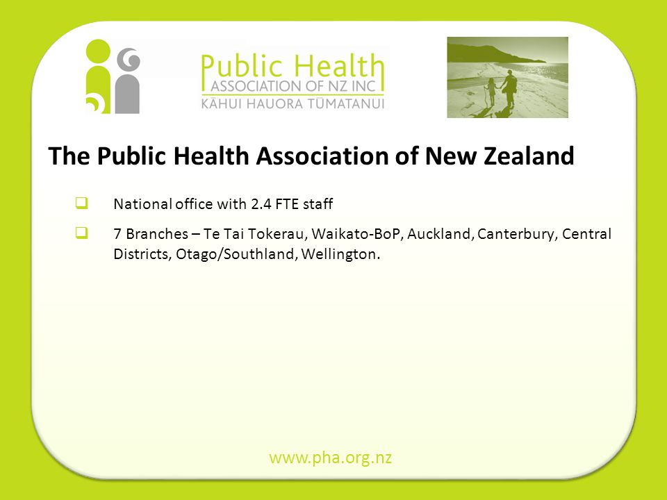 The Public Health Association of New Zealand National office with 2.4 FTE staff 7 Branches – Te Tai Tokerau, Waikato-BoP, Auckland, Canterbury, Centra