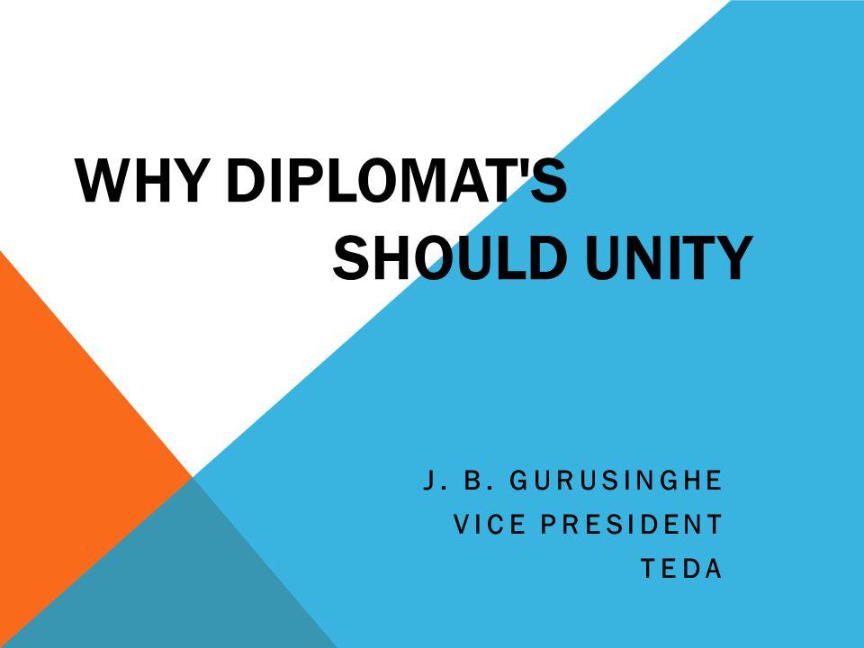 WHY DIPLOMAT'S SHOULD UNITY J. B. GURUSINGHE VICE PRESIDENT TEDA