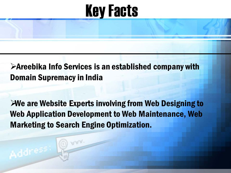 Key Facts Areebika Info Services is an established company with Domain Supremacy in India We are Website Experts involving from Web Designing to Web Application Development to Web Maintenance, Web Marketing to Search Engine Optimization.