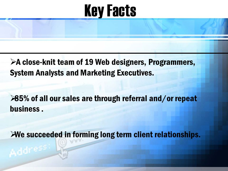 Key Facts A close-knit team of 19 Web designers, Programmers, System Analysts and Marketing Executives.