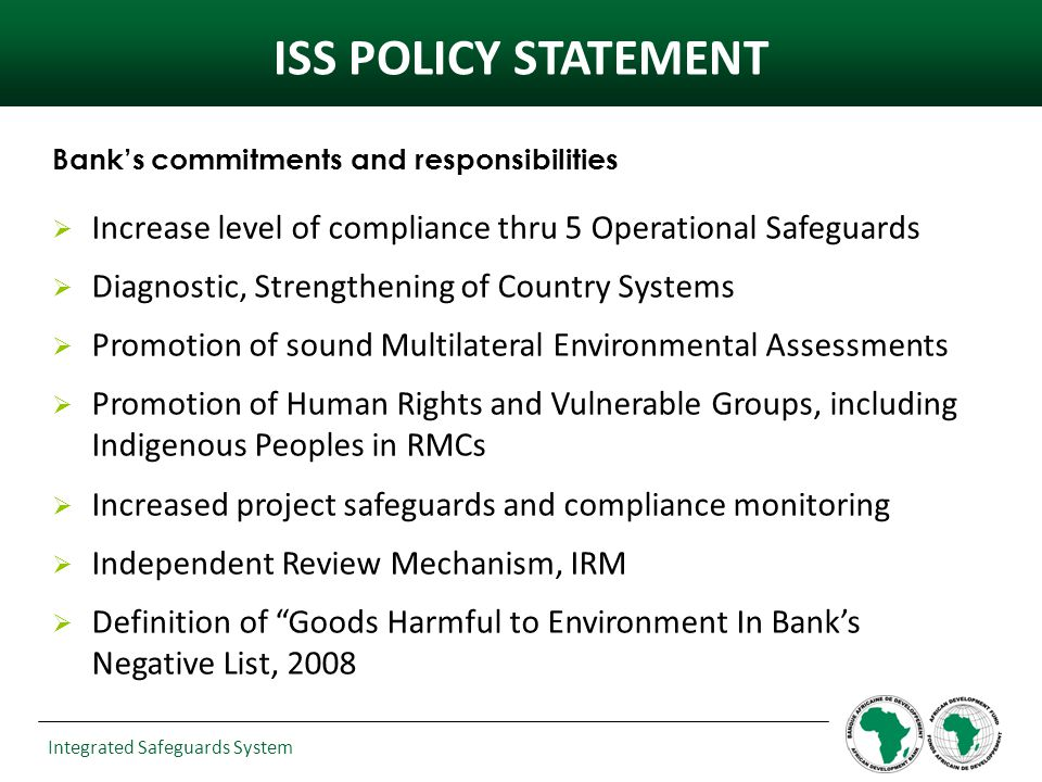 Integrated Safeguards System Banks commitments and responsibilities Increase level of compliance thru 5 Operational Safeguards Diagnostic, Strengthening of Country Systems Promotion of sound Multilateral Environmental Assessments Promotion of Human Rights and Vulnerable Groups, including Indigenous Peoples in RMCs Increased project safeguards and compliance monitoring Independent Review Mechanism, IRM Definition of Goods Harmful to Environment In Banks Negative List, 2008 ISS POLICY STATEMENT