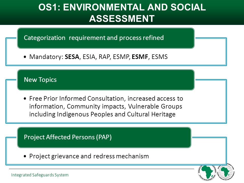 Integrated Safeguards System OS1: ENVIRONMENTAL AND SOCIAL ASSESSMENT Mandatory: SESA, ESIA, RAP, ESMP, ESMF, ESMS Categorization requirement and proc