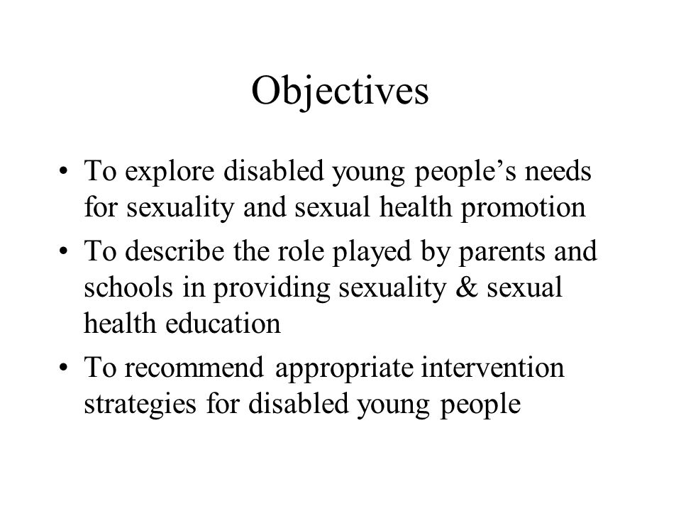 Objectives To explore disabled young peoples needs for sexuality and sexual health promotion To describe the role played by parents and schools in providing sexuality & sexual health education To recommend appropriate intervention strategies for disabled young people